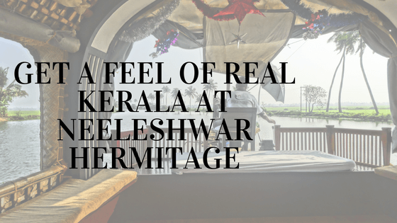 Get A Feel of Real Kerala at Neeleshwar Hermitage 2021